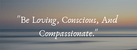 Be Loving Conscious and compassionate
