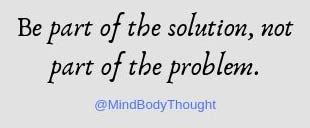 Be part of the solution not part of the problem