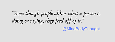 Even though people abhor what a person is doing or saying they feed off of it