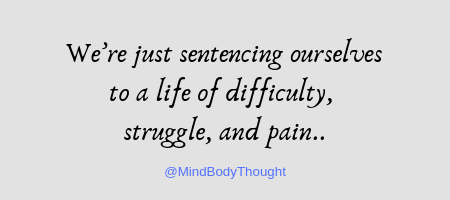 we're just sentencing ourselves to a life of difficulty, struggle, and pain.